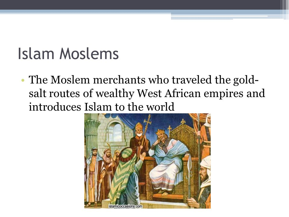 Islam Moslems The Moslem merchants who traveled the gold- salt routes of wealthy West African empires and introduces Islam to the world.