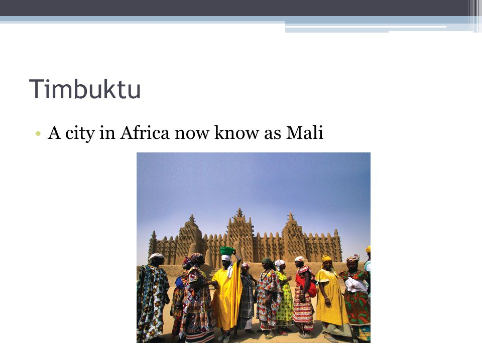 Timbuktu A city in Africa now know as Mali