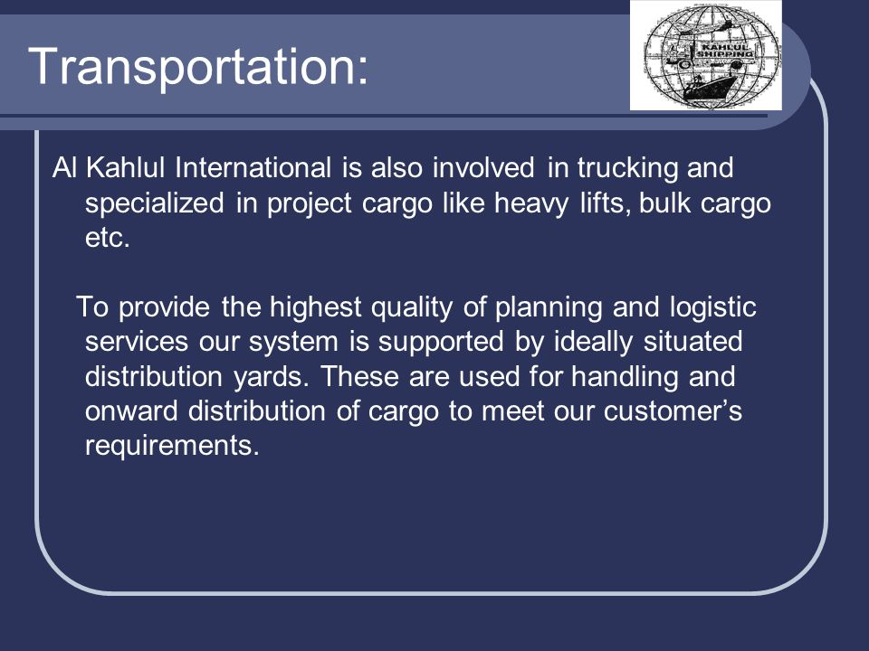Transportation: Al Kahlul International is also involved in trucking and specialized in project cargo like heavy lifts, bulk cargo etc.