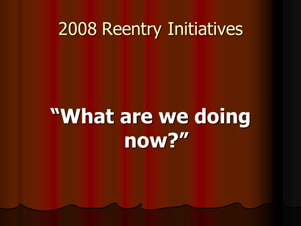 2008 Reentry Initiatives What are we doing now