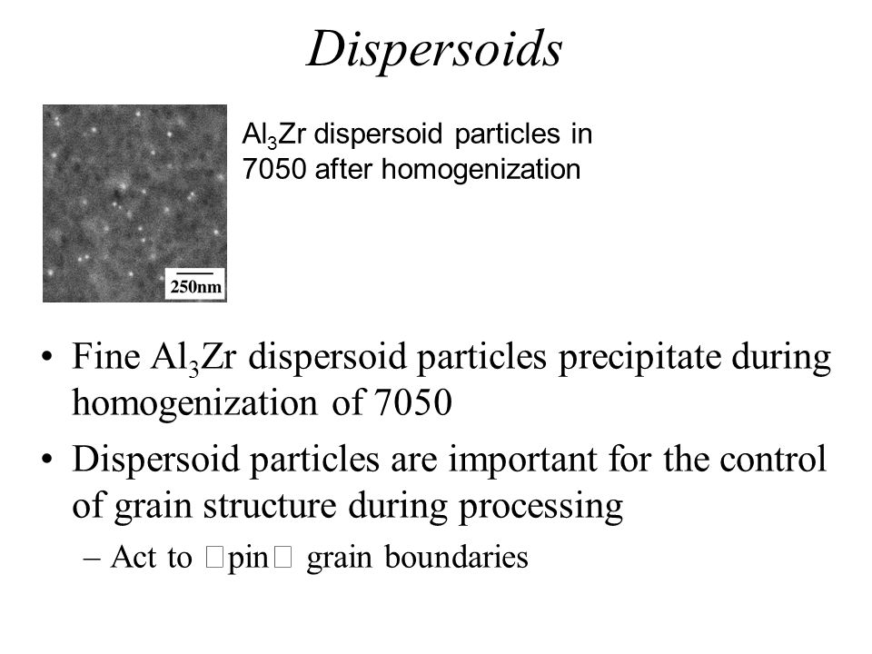 Dispersoids Al3Zr dispersoid particles in 7050 after homogenization. Fine Al3Zr dispersoid particles precipitate during homogenization of 7050.