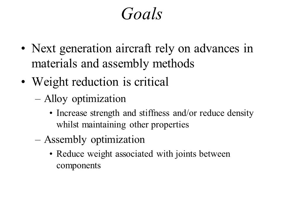Goals Next generation aircraft rely on advances in materials and assembly methods. Weight reduction is critical.