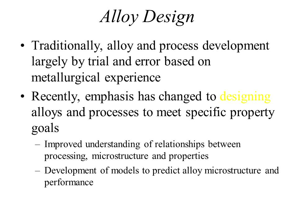 Alloy Design Traditionally, alloy and process development largely by trial and error based on metallurgical experience.