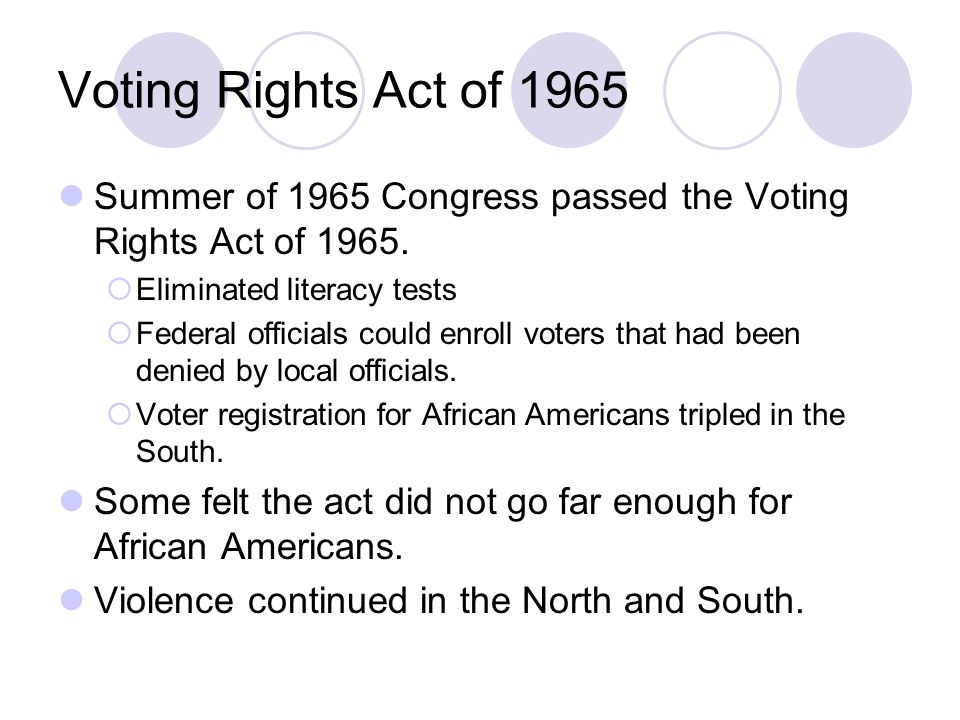 Voting Rights Act of 1965 Summer of 1965 Congress passed the Voting Rights Act of Eliminated literacy tests.
