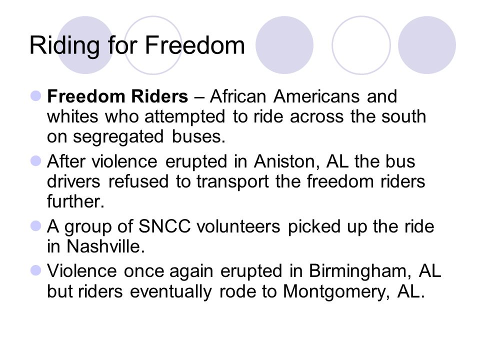 Riding for Freedom Freedom Riders – African Americans and whites who attempted to ride across the south on segregated buses.
