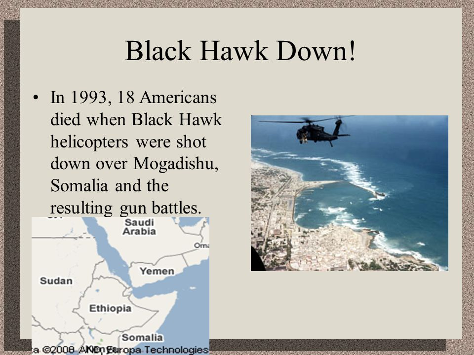 Black Hawk Down!In 1993, 18 Americans died when Black Hawk helicopters were shot down over Mogadishu, Somalia and the resulting gun battles.