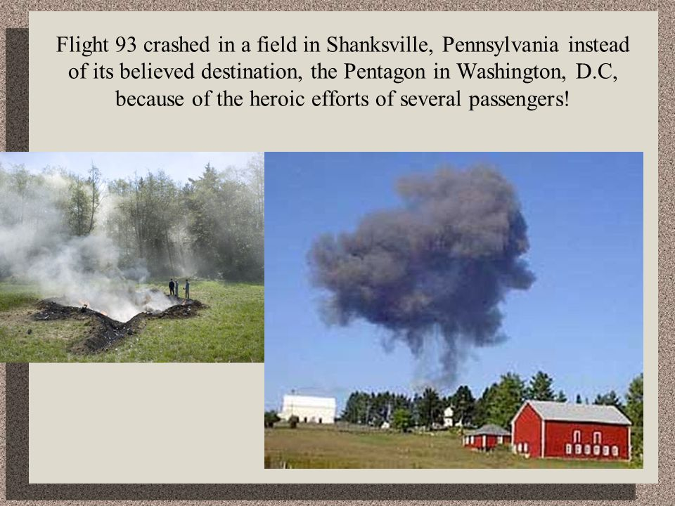 Flight 93 crashed in a field in Shanksville, Pennsylvania instead of its believed destination, the Pentagon in Washington, D.C, because of the heroic efforts of several passengers!