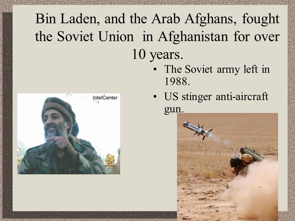 Bin Laden, and the Arab Afghans, fought the Soviet Union in Afghanistan for over 10 years.