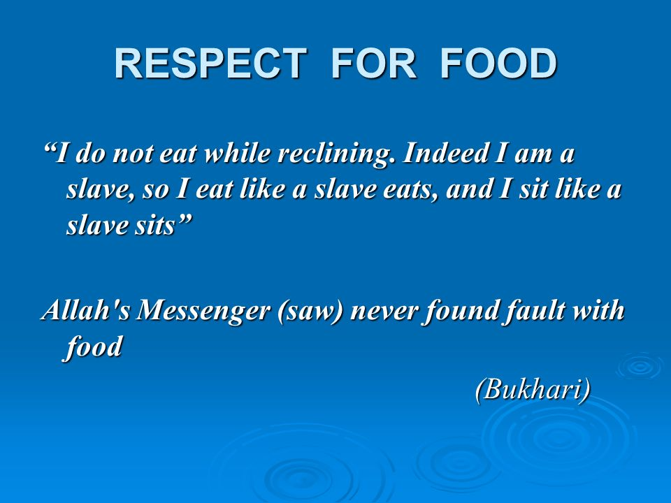 RESPECT FOR FOOD I do not eat while reclining. Indeed I am a slave, so I eat like a slave eats, and I sit like a slave sits