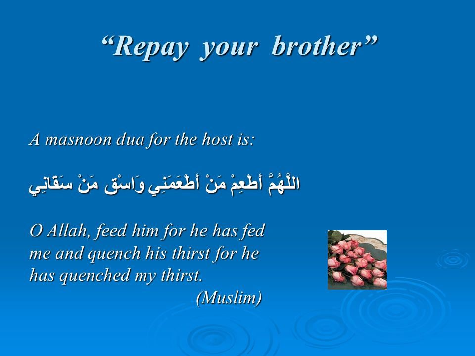 Repay your brother A masnoon dua for the host is: اللَّهُمَّ أَطْعِمْ مَنْ أَطْعَمَنِي وَاسْقِ مَنْ سَقَانِي.