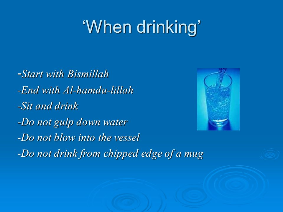 'When drinking' -Start with Bismillah -End with Al-hamdu-lillah