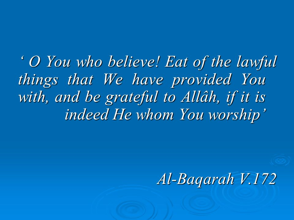 ' O You who believe! Eat of the lawful things that We have provided You with, and be grateful to Allâh, if it is indeed He whom You worship'
