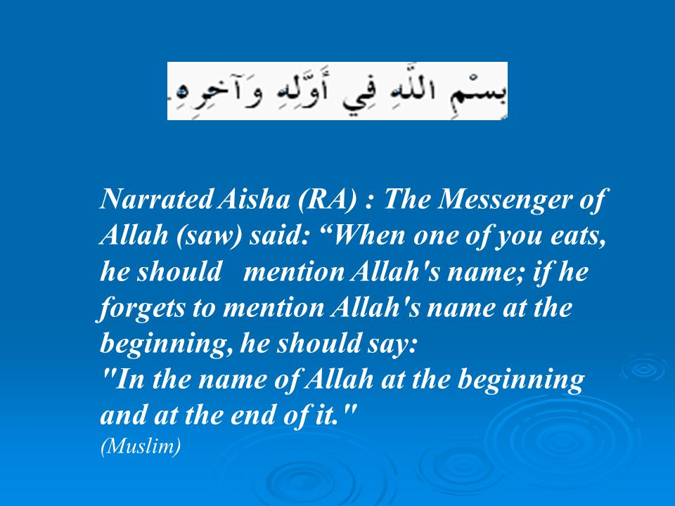 Narrated Aisha (RA) : The Messenger of Allah (saw) said: When one of you eats, he should mention Allah s name; if he forgets to mention Allah s name at the beginning, he should say: