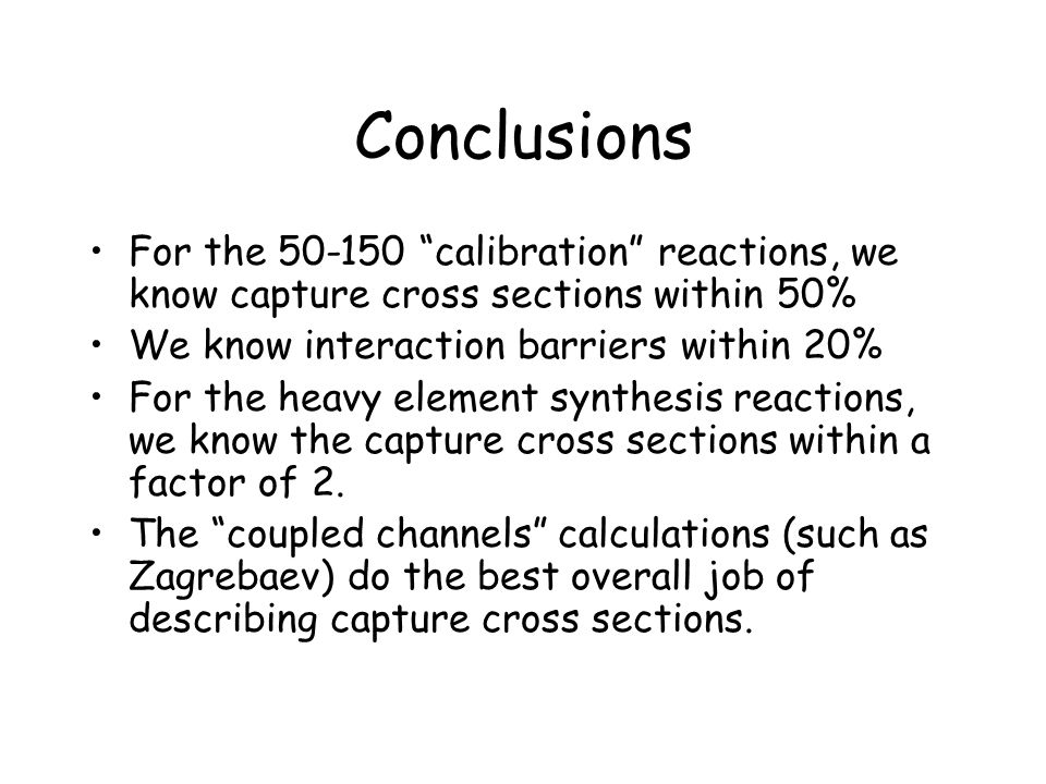 Conclusions For the 50-150 calibration reactions, we know capture cross sections within 50% We know interaction barriers within 20%