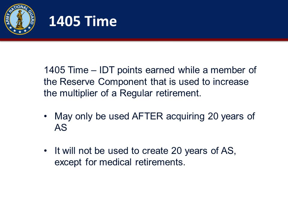 1405 Time 1405 Time – IDT points earned while a member of the Reserve Component that is used to increase the multiplier of a Regular retirement.