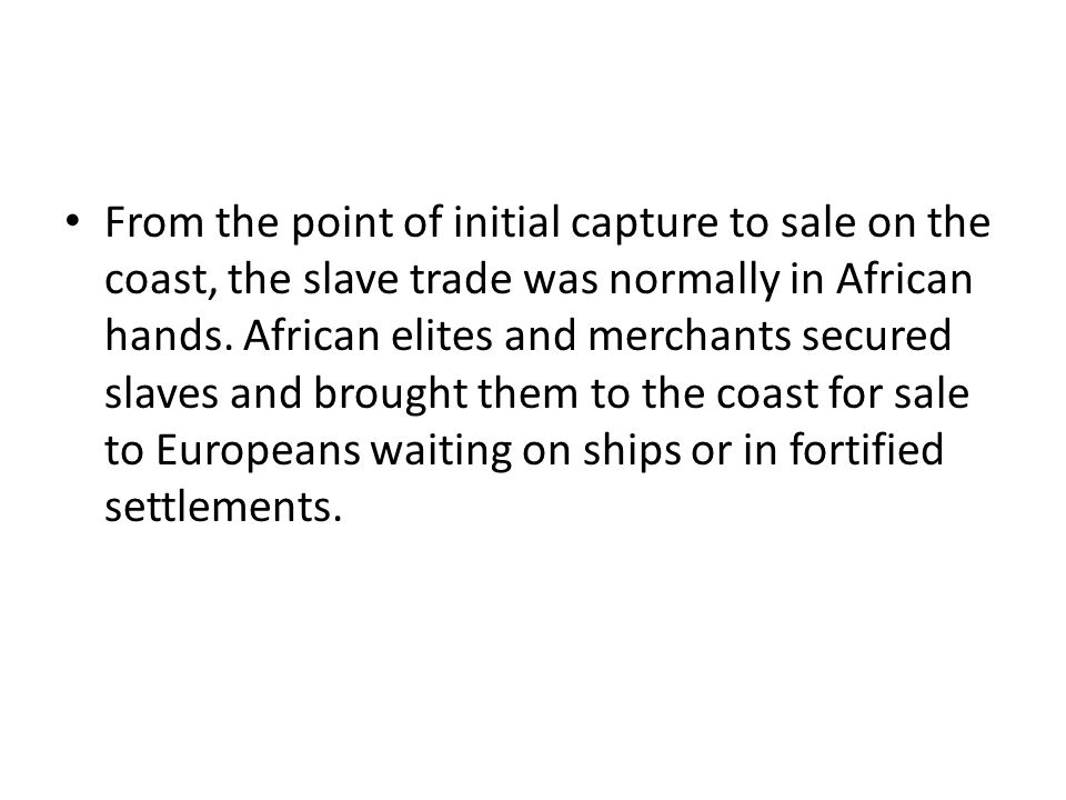 From the point of initial capture to sale on the coast, the slave trade was normally in African hands.