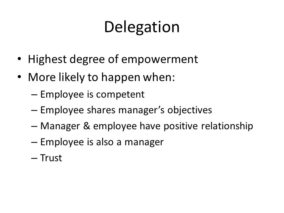 Delegation Highest degree of empowerment More likely to happen when: