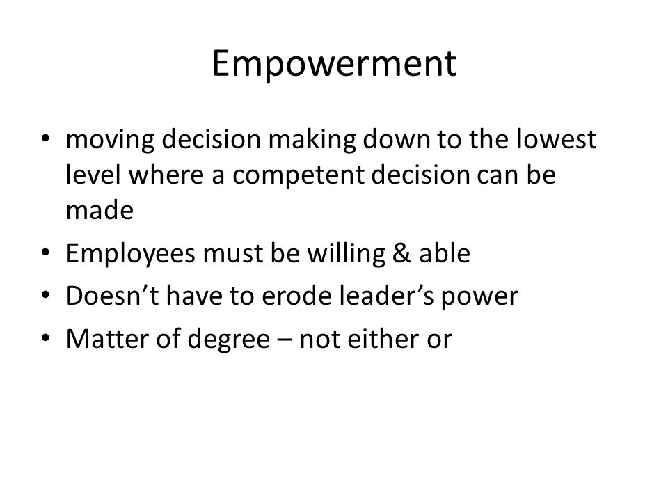 Empowerment moving decision making down to the lowest level where a competent decision can be made.