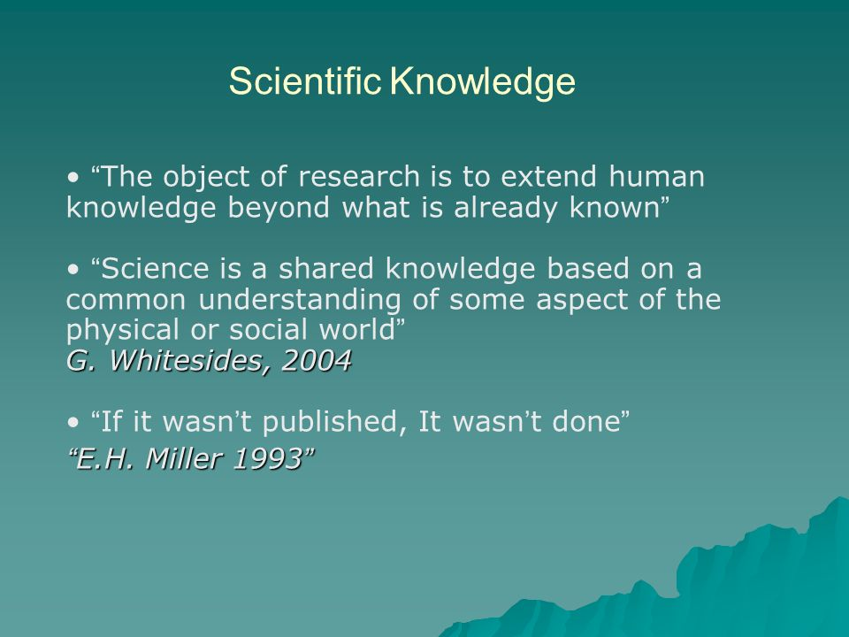 Scientific Knowledge The object of research is to extend human knowledge beyond what is already known