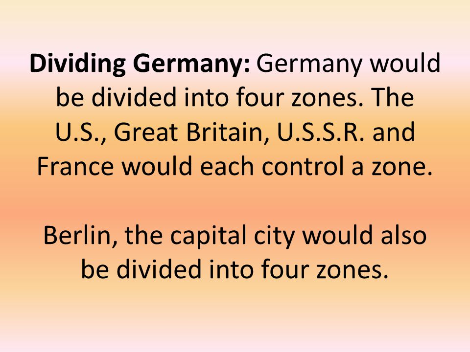 Dividing Germany: Germany would be divided into four zones. The U. S