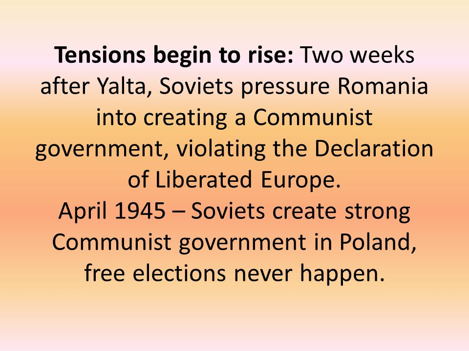 Tensions begin to rise: Two weeks after Yalta, Soviets pressure Romania into creating a Communist government, violating the Declaration of Liberated Europe.