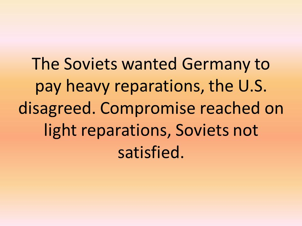 The Soviets wanted Germany to pay heavy reparations, the U. S