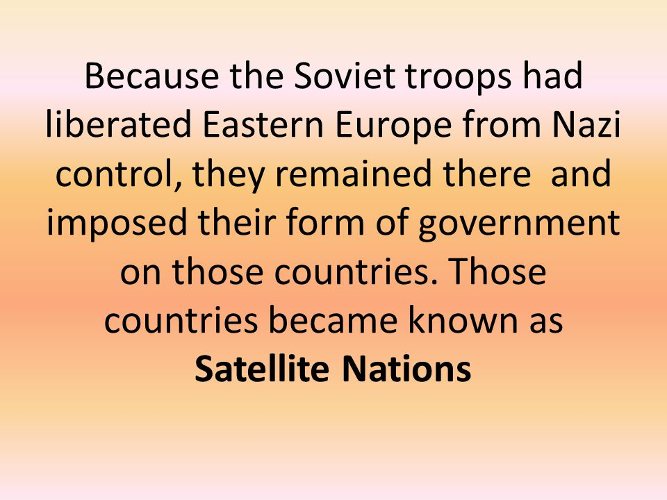 Because the Soviet troops had liberated Eastern Europe from Nazi control, they remained there and imposed their form of government on those countries.