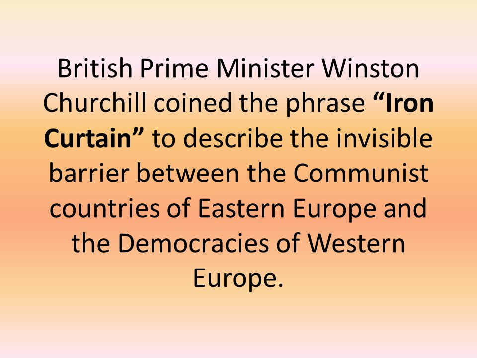 British Prime Minister Winston Churchill coined the phrase Iron Curtain to describe the invisible barrier between the Communist countries of Eastern Europe and the Democracies of Western Europe.