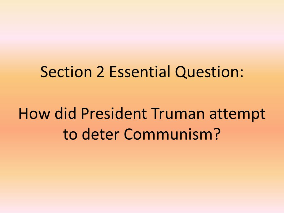Section 2 Essential Question: How did President Truman attempt to deter Communism