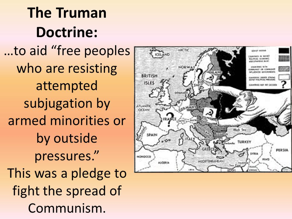 The Truman Doctrine: …to aid free peoples who are resisting attempted subjugation by armed minorities or by outside pressures. This was a pledge to fight the spread of Communism.
