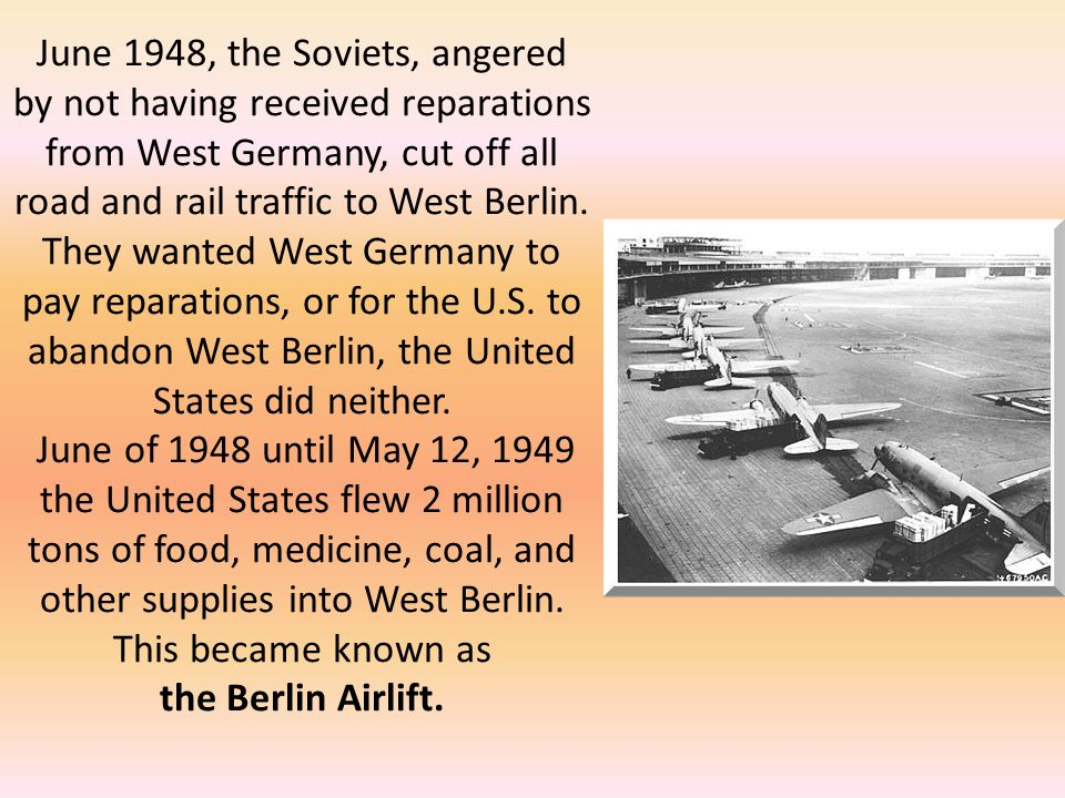 June 1948, the Soviets, angered by not having received reparations from West Germany, cut off all road and rail traffic to West Berlin.