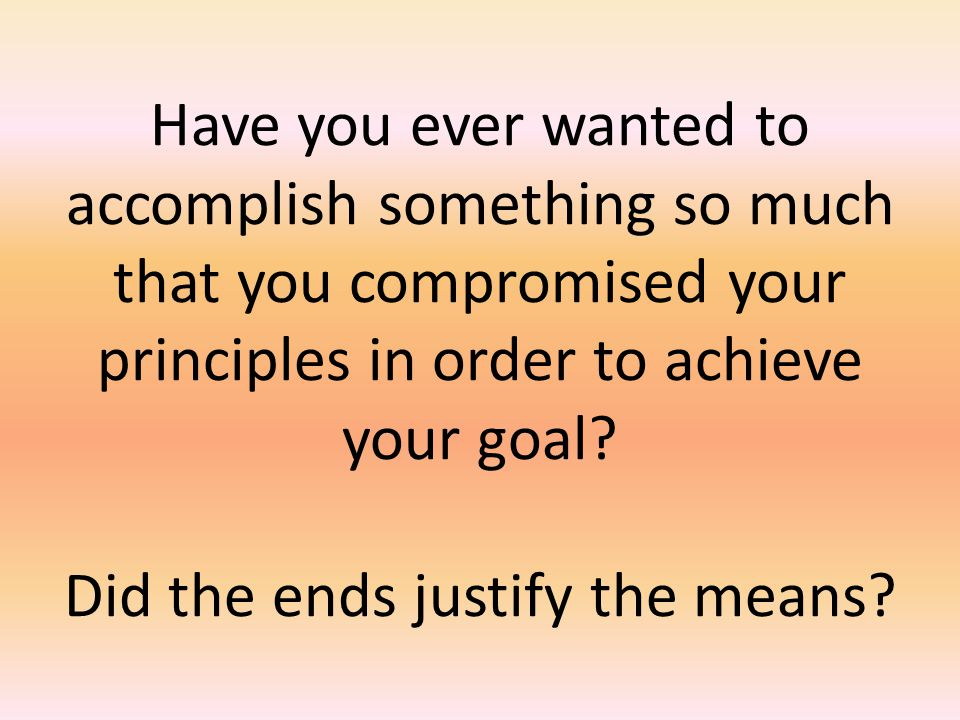 Have you ever wanted to accomplish something so much that you compromised your principles in order to achieve your goal.