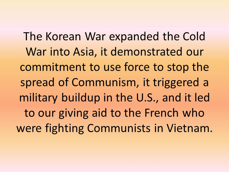 The Korean War expanded the Cold War into Asia, it demonstrated our commitment to use force to stop the spread of Communism, it triggered a military buildup in the U.S., and it led to our giving aid to the French who were fighting Communists in Vietnam.