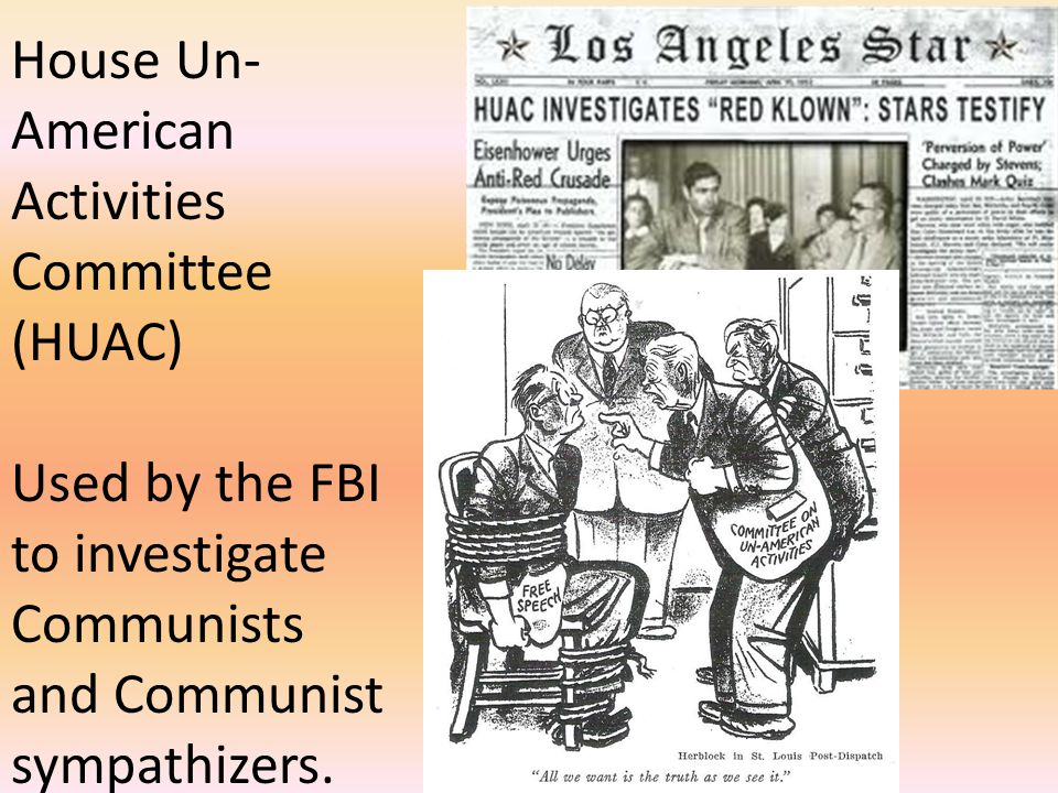 House Un-American Activities Committee (HUAC) Used by the FBI to investigate Communists and Communist sympathizers.