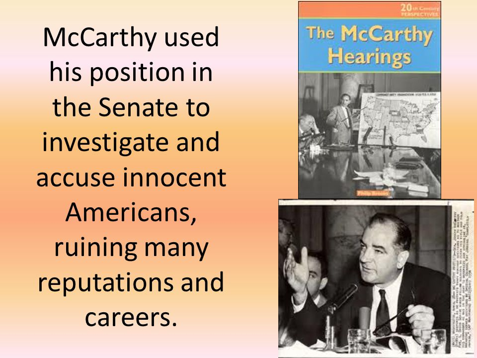 McCarthy used his position in the Senate to investigate and accuse innocent Americans, ruining many reputations and careers.