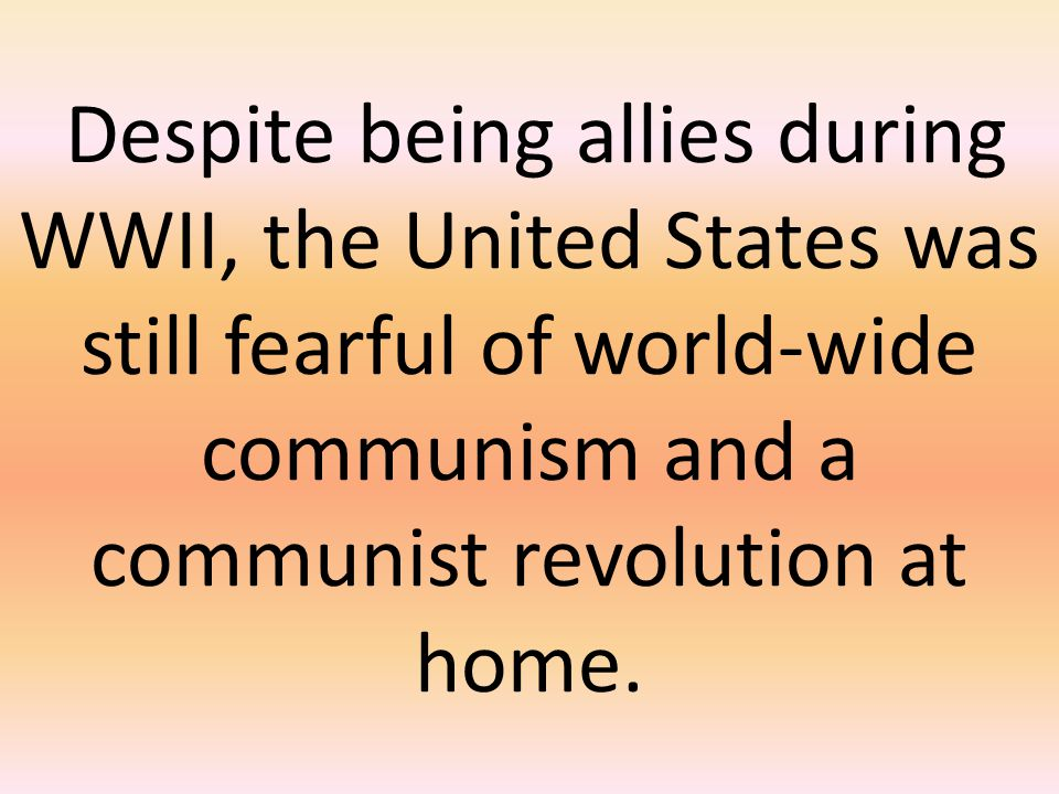 Despite being allies during WWII, the United States was still fearful of world-wide communism and a communist revolution at home.