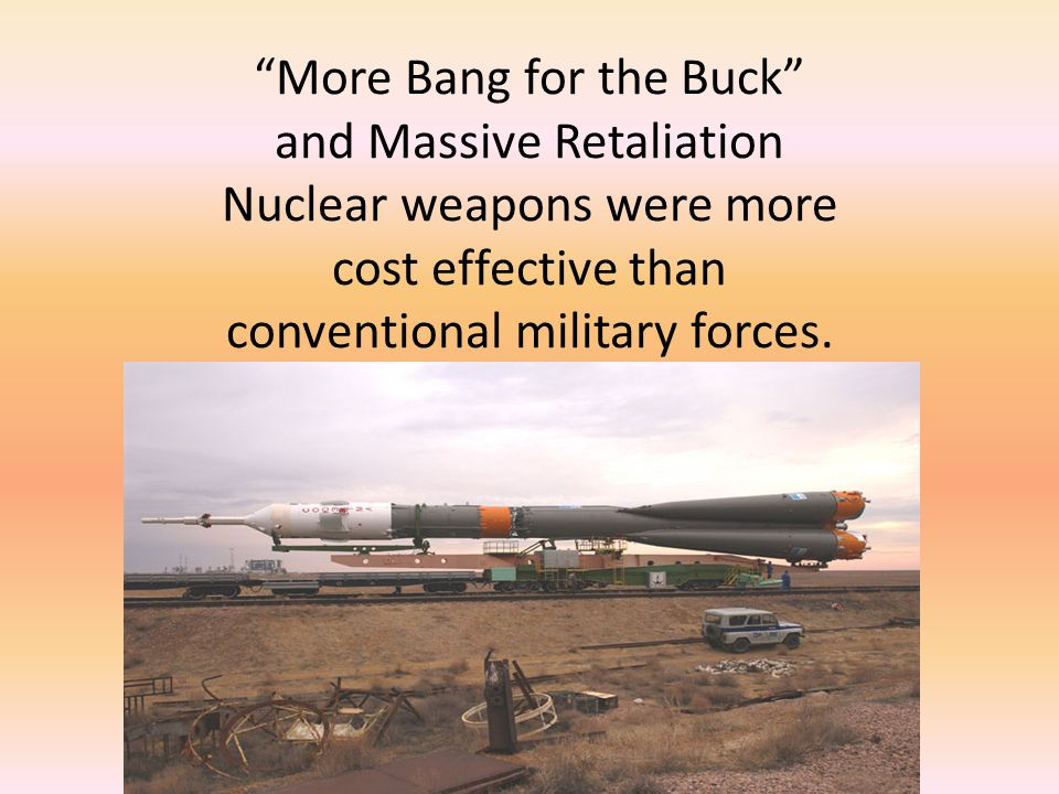 More Bang for the Buck and Massive Retaliation Nuclear weapons were more cost effective than conventional military forces.