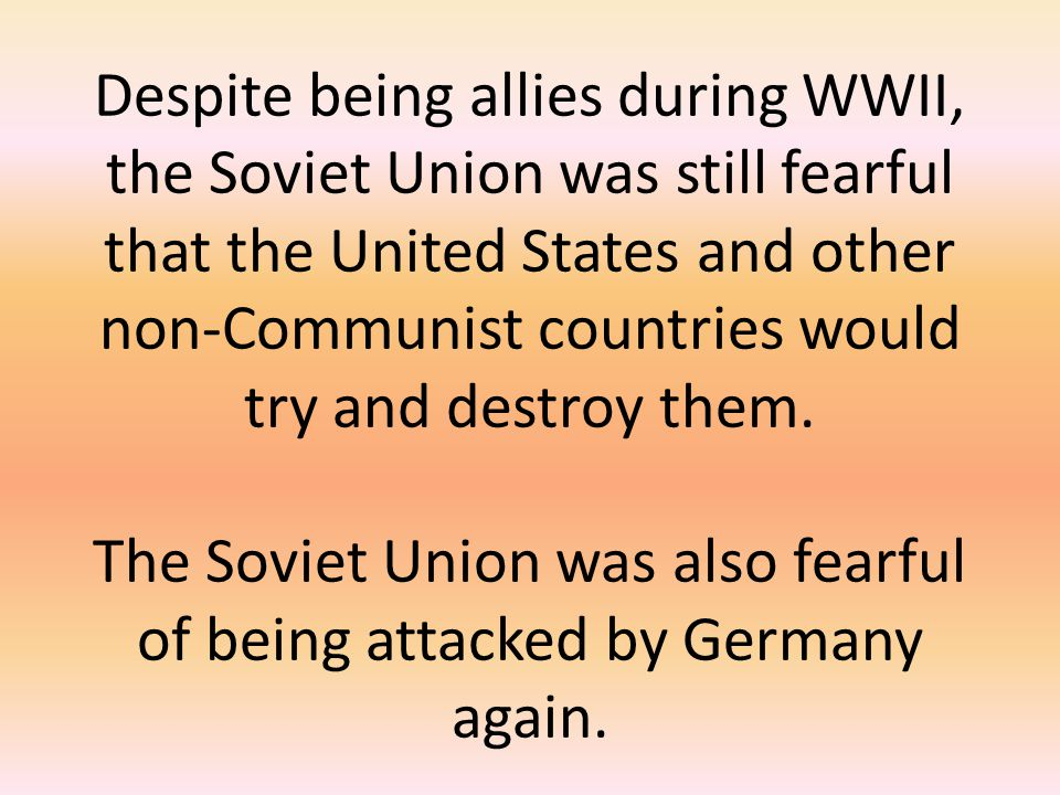 Despite being allies during WWII, the Soviet Union was still fearful that the United States and other non-Communist countries would try and destroy them.
