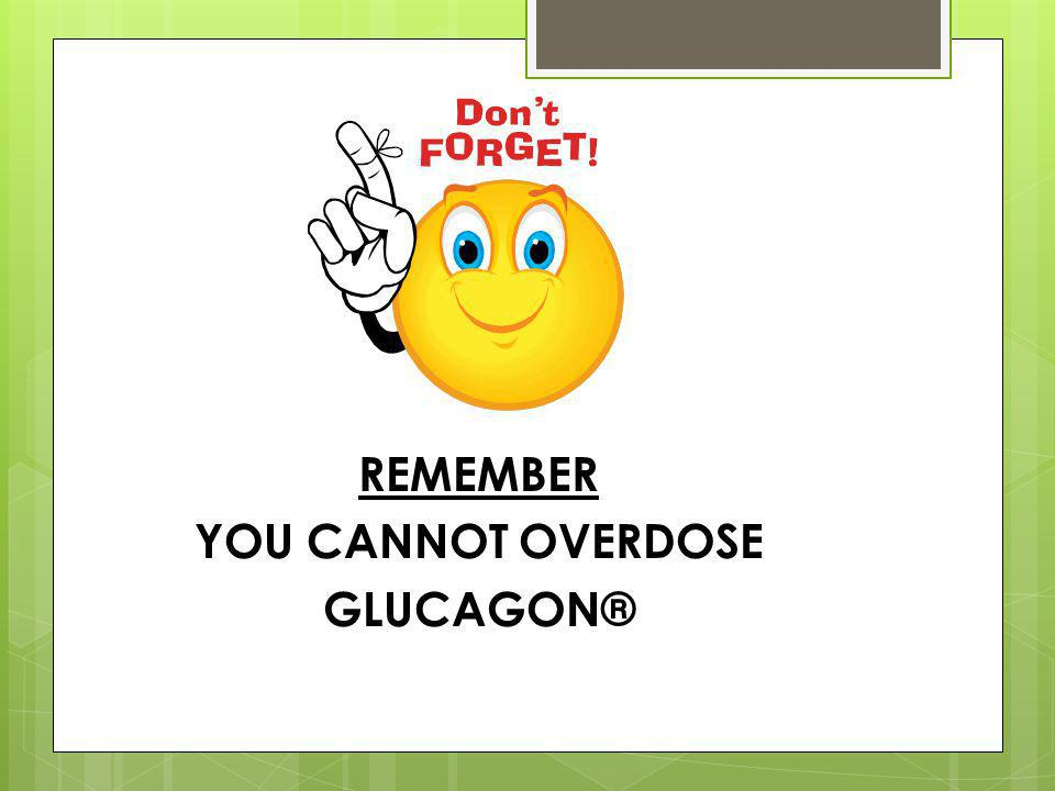 REMEMBER YOU CANNOT OVERDOSE GLUCAGON®