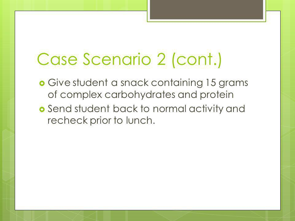Case Scenario 2 (cont.) Give student a snack containing 15 grams of complex carbohydrates and protein.