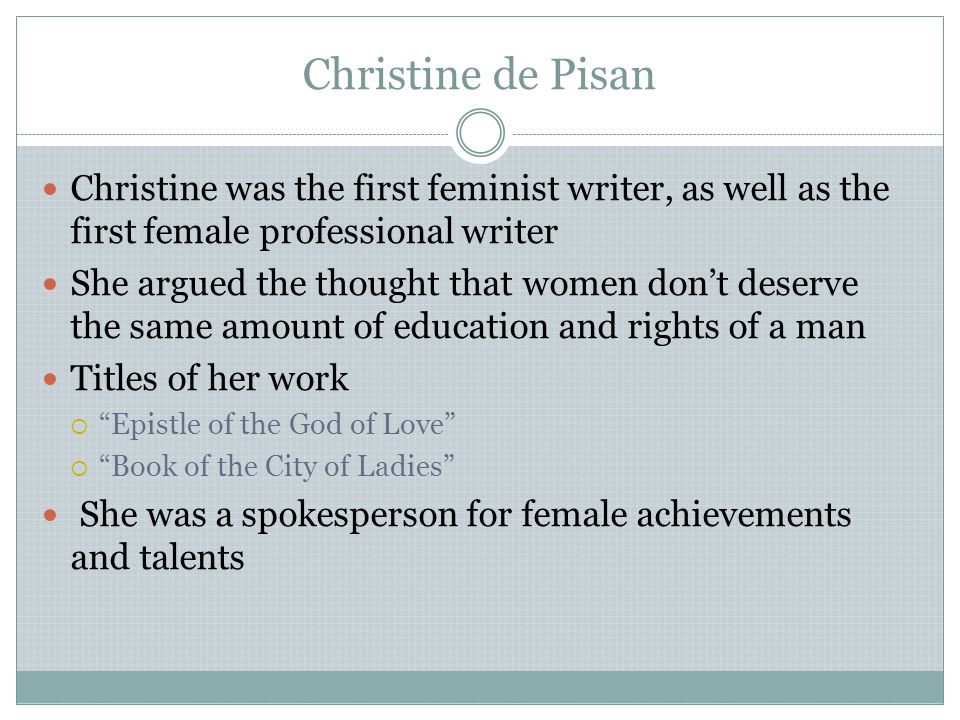 Christine de Pisan Christine was the first feminist writer, as well as the first female professional writer.