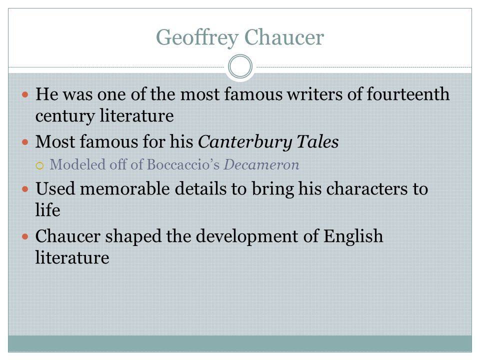 Geoffrey Chaucer He was one of the most famous writers of fourteenth century literature. Most famous for his Canterbury Tales.