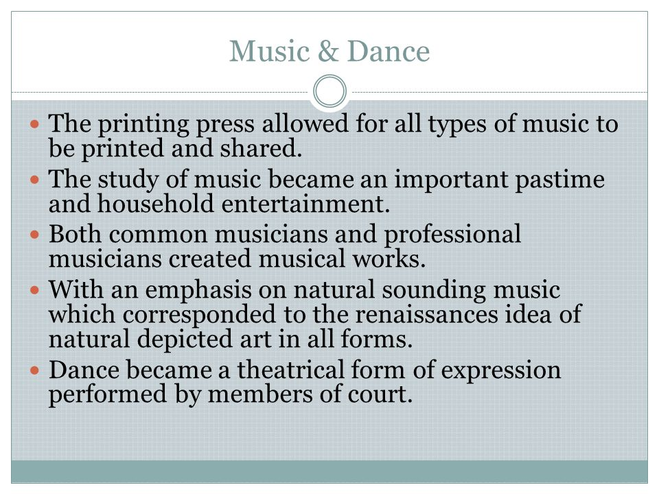 Music & Dance The printing press allowed for all types of music to be printed and shared.