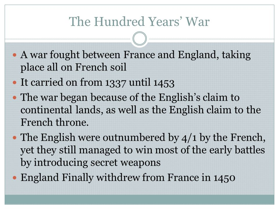 The Hundred Years' War A war fought between France and England, taking place all on French soil. It carried on from 1337 until 1453.