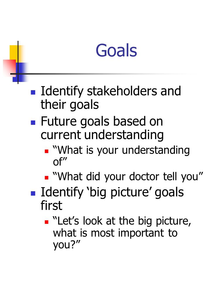 Goals Identify stakeholders and their goals
