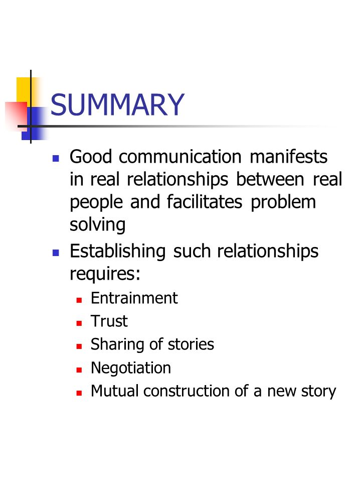SUMMARYGood communication manifests in real relationships between real people and facilitates problem solving.