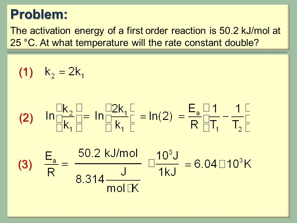 Problem: The activation energy of a first order reaction is 50.2 kJ/mol at 25 °C. At what temperature will the rate constant double