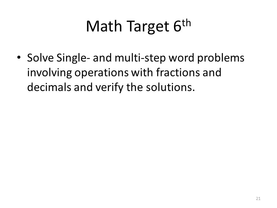 Math Target 6th Solve Single- and multi-step word problems involving operations with fractions and decimals and verify the solutions.