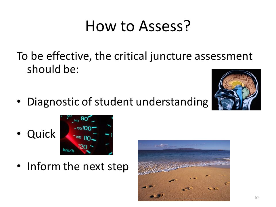 How to Assess To be effective, the critical juncture assessment should be: Diagnostic of student understanding.