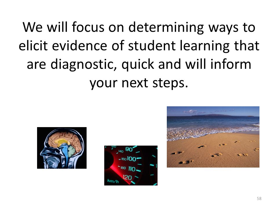 We will focus on determining ways to elicit evidence of student learning that are diagnostic, quick and will inform your next steps.